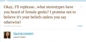 Okay, I'll rephrase...what stereotypes have you heard of female geeks? I promise not to believe it's your beliefs unless you say otherwise!