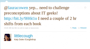 @lauracowen yep...need to challenge preconceptions about IT geeks! I need a couple of 2hr shifts from each book